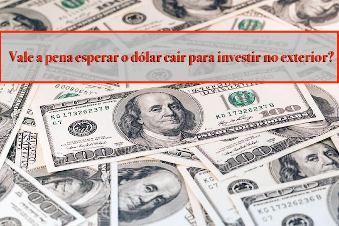 Vale a pena esperar dólar baixar para investir no exterior?