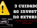 3 Cuidados ao investir no exterior